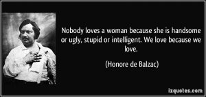 quote-nobody-loves-a-woman-because-she-is-handsome-or-ugly-stupid-or-intelligent-we-love-because-we-honore-de-balzac-11172
